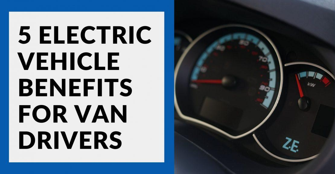 Electric Van Benefits: 5 Reasons To Go Green Today